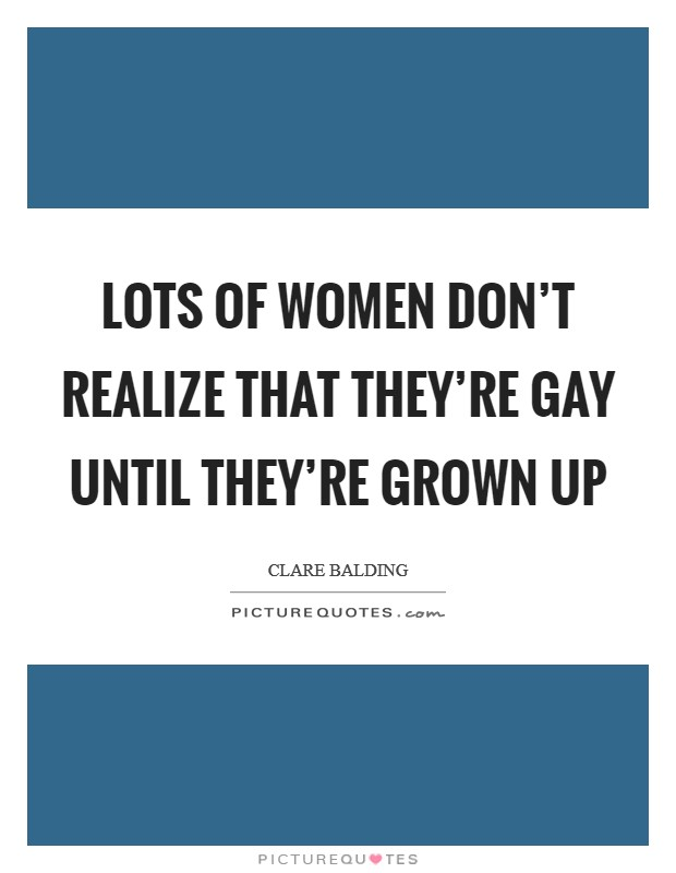 Lots of women don't realize that they're gay until they're grown up Picture Quote #1