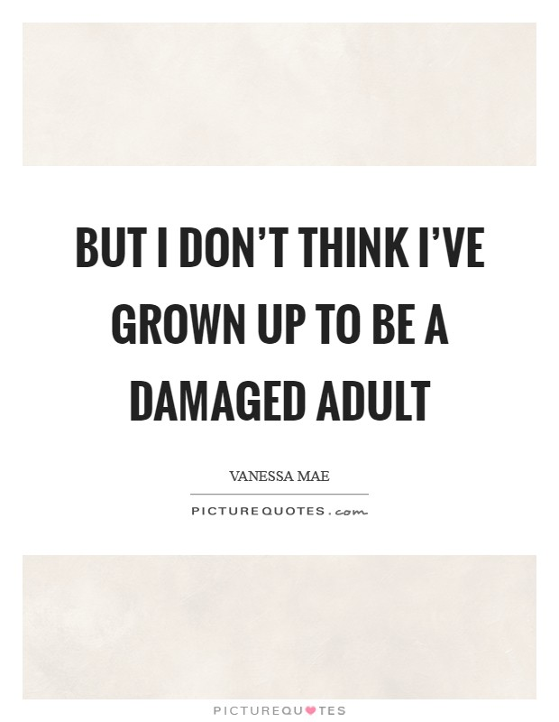 But I don't think I've grown up to be a damaged adult Picture Quote #1