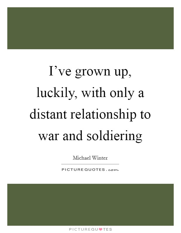 I've grown up, luckily, with only a distant relationship to war and soldiering Picture Quote #1