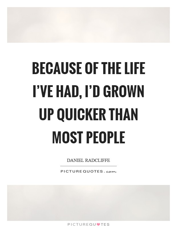 Because of the life I've had, I'd grown up quicker than most people Picture Quote #1