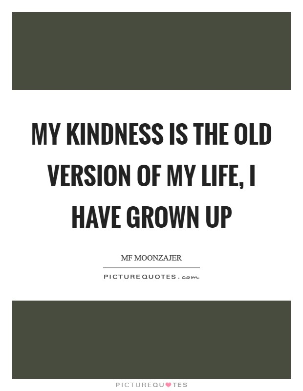 My kindness is the old version of my life, I have grown up Picture Quote #1