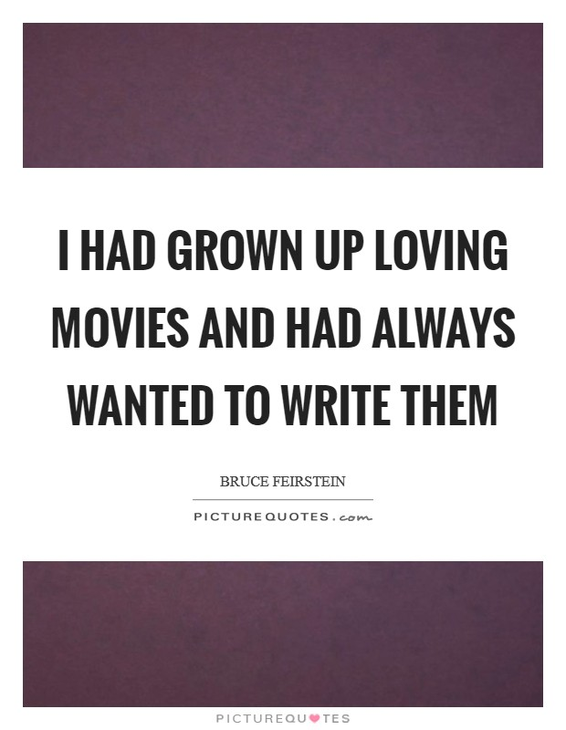 I had grown up loving movies and had always wanted to write them Picture Quote #1