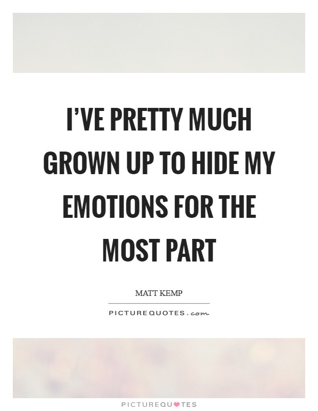I've pretty much grown up to hide my emotions for the most part Picture Quote #1