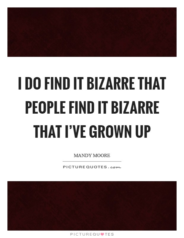 I do find it bizarre that people find it bizarre that I've grown up Picture Quote #1