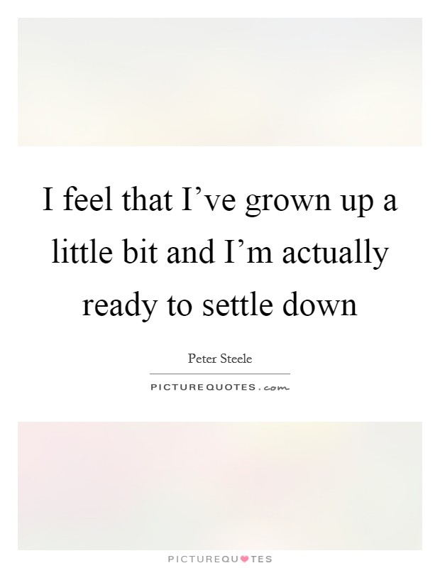 I feel that I've grown up a little bit and I'm actually ready to settle down Picture Quote #1