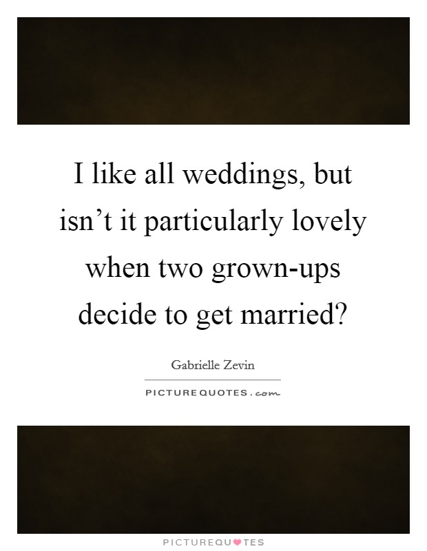 I like all weddings, but isn't it particularly lovely when two grown-ups decide to get married? Picture Quote #1