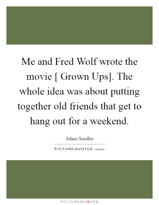 Me and Fred Wolf wrote the movie [ Grown Ups]. The whole idea was about putting together old friends that get to hang out for a weekend Picture Quote #1