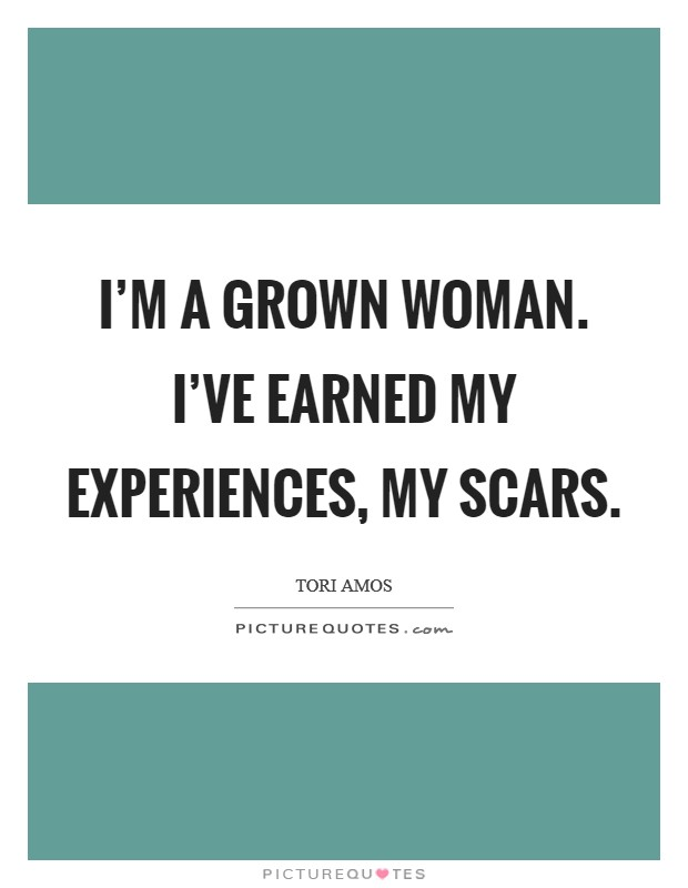 I'm a grown woman. I've earned my experiences, my scars Picture Quote #1