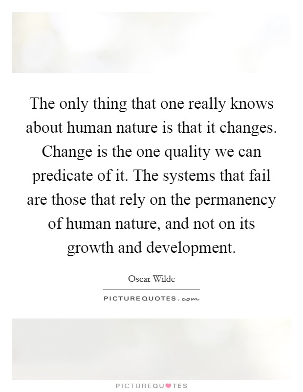 The only thing that one really knows about human nature is that it changes. Change is the one quality we can predicate of it. The systems that fail are those that rely on the permanency of human nature, and not on its growth and development Picture Quote #1