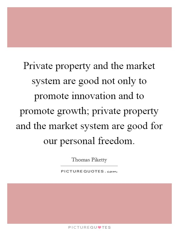 Private property and the market system are good not only to promote innovation and to promote growth; private property and the market system are good for our personal freedom Picture Quote #1