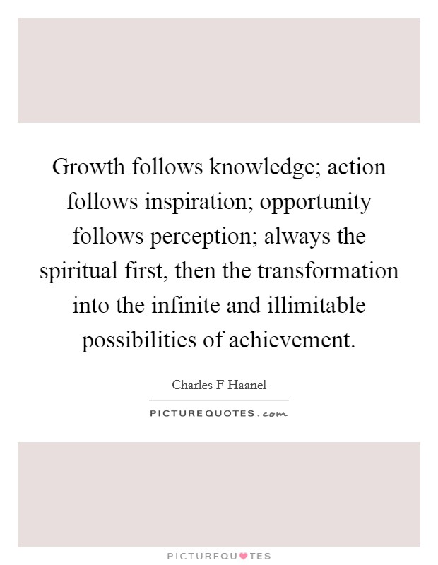 Growth follows knowledge; action follows inspiration; opportunity follows perception; always the spiritual first, then the transformation into the infinite and illimitable possibilities of achievement. Picture Quote #1