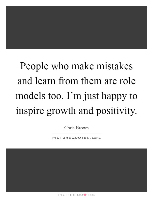 People who make mistakes and learn from them are role models too. I'm just happy to inspire growth and positivity Picture Quote #1
