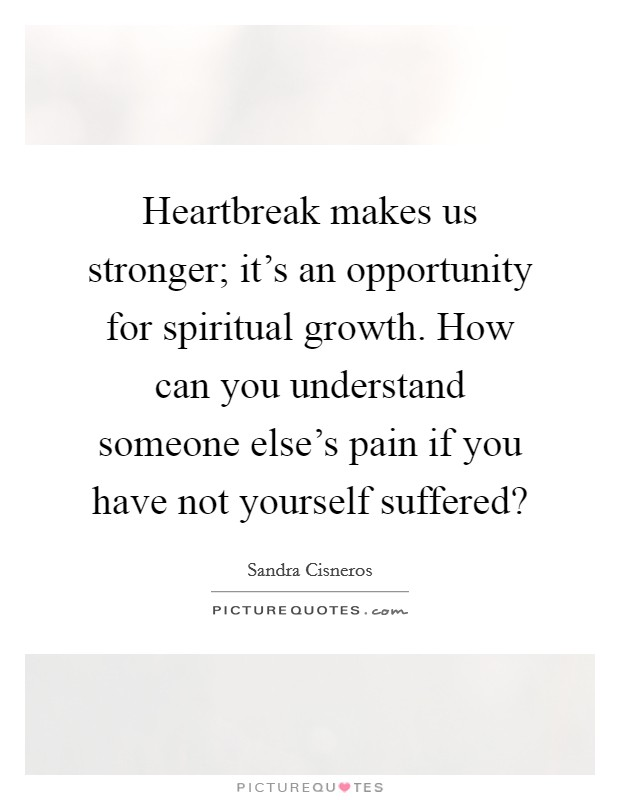 Heartbreak makes us stronger; it's an opportunity for spiritual growth. How can you understand someone else's pain if you have not yourself suffered? Picture Quote #1