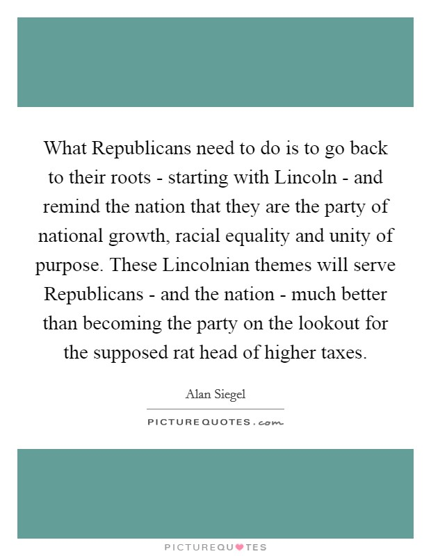 What Republicans need to do is to go back to their roots - starting with Lincoln - and remind the nation that they are the party of national growth, racial equality and unity of purpose. These Lincolnian themes will serve Republicans - and the nation - much better than becoming the party on the lookout for the supposed rat head of higher taxes Picture Quote #1