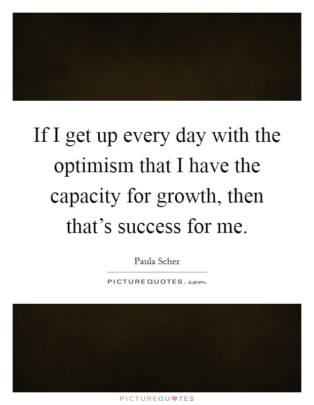 If I get up every day with the optimism that I have the capacity for growth, then that's success for me Picture Quote #1