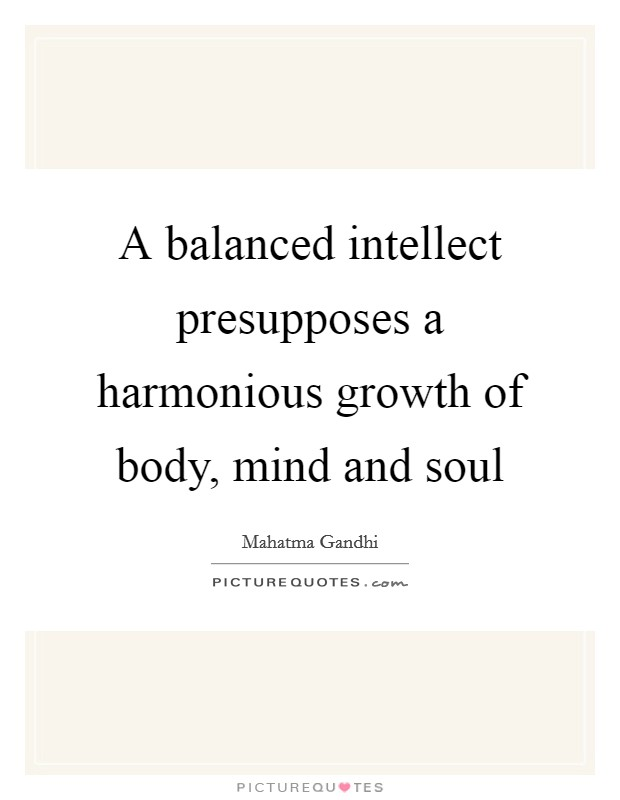 A balanced intellect presupposes a harmonious growth of body, mind and soul Picture Quote #1