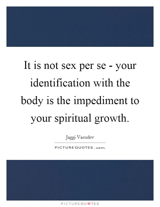 It is not sex per se - your identification with the body is the impediment to your spiritual growth Picture Quote #1