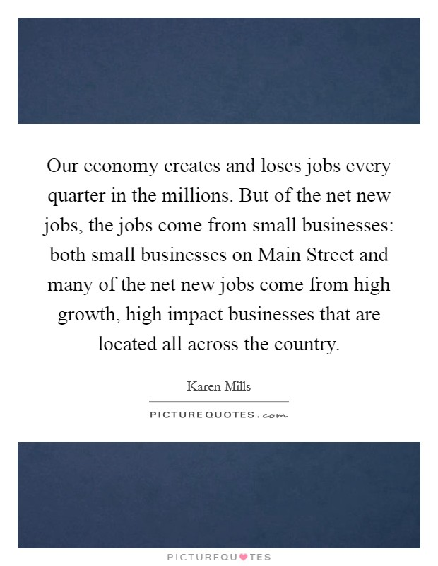 Our economy creates and loses jobs every quarter in the millions. But of the net new jobs, the jobs come from small businesses: both small businesses on Main Street and many of the net new jobs come from high growth, high impact businesses that are located all across the country Picture Quote #1