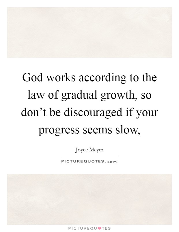 God works according to the law of gradual growth, so don't be discouraged if your progress seems slow, Picture Quote #1