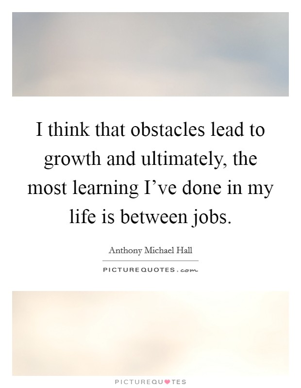 I think that obstacles lead to growth and ultimately, the most learning I've done in my life is between jobs Picture Quote #1