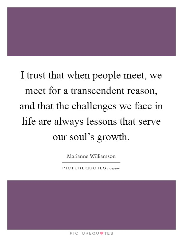I trust that when people meet, we meet for a transcendent reason, and that the challenges we face in life are always lessons that serve our soul's growth. Picture Quote #1