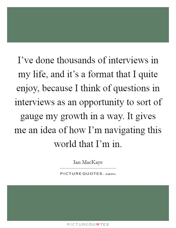 I've done thousands of interviews in my life, and it's a format that I quite enjoy, because I think of questions in interviews as an opportunity to sort of gauge my growth in a way. It gives me an idea of how I'm navigating this world that I'm in Picture Quote #1