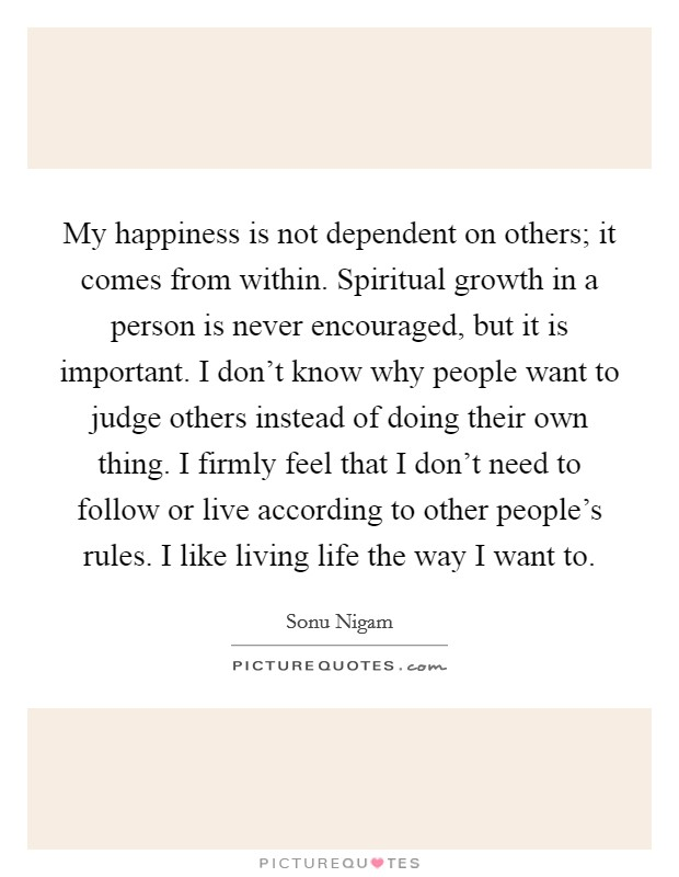 My happiness is not dependent on others; it comes from within. Spiritual growth in a person is never encouraged, but it is important. I don't know why people want to judge others instead of doing their own thing. I firmly feel that I don't need to follow or live according to other people's rules. I like living life the way I want to Picture Quote #1