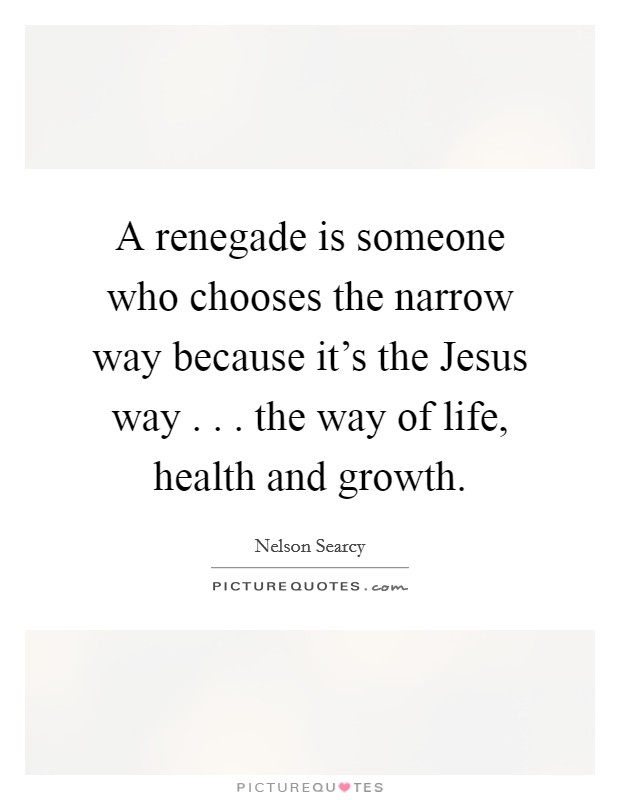 A renegade is someone who chooses the narrow way because it's the Jesus way . . . the way of life, health and growth Picture Quote #1