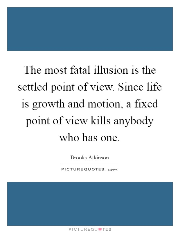The most fatal illusion is the settled point of view. Since life is growth and motion, a fixed point of view kills anybody who has one Picture Quote #1
