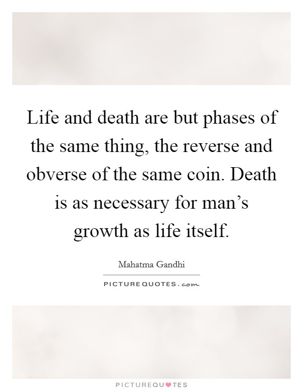 Life and death are but phases of the same thing, the reverse and obverse of the same coin. Death is as necessary for man's growth as life itself Picture Quote #1