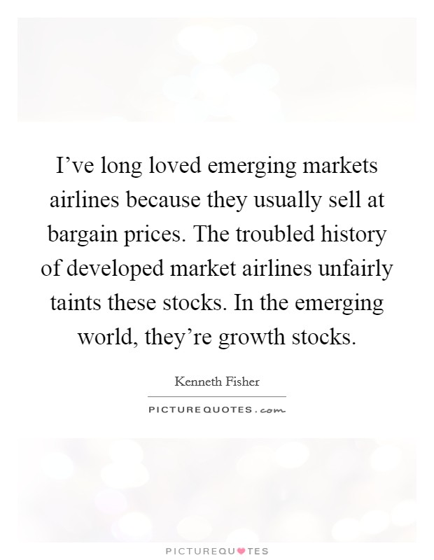 I've long loved emerging markets airlines because they usually sell at bargain prices. The troubled history of developed market airlines unfairly taints these stocks. In the emerging world, they're growth stocks Picture Quote #1