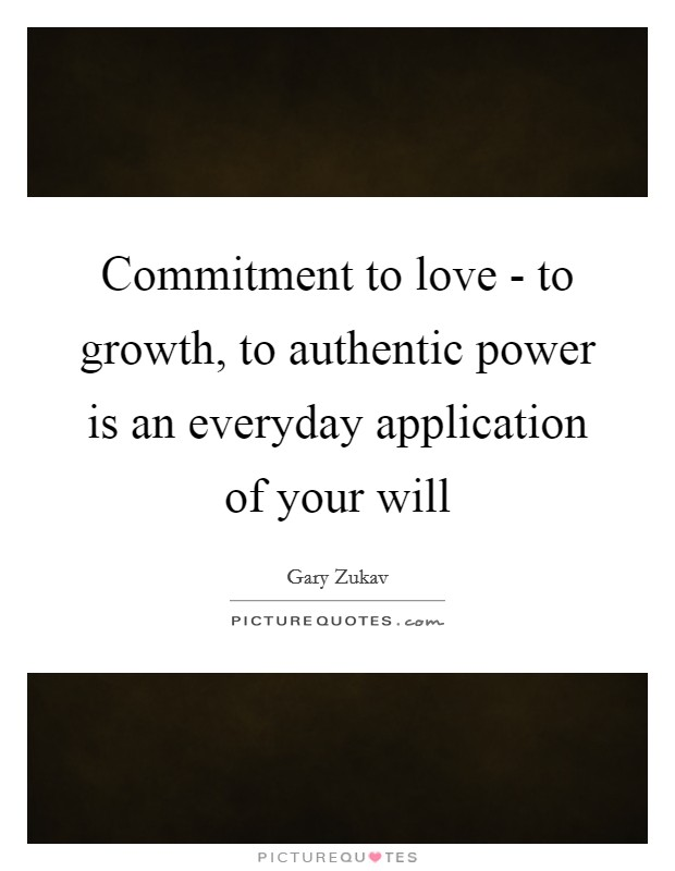 Commitment to love - to growth, to authentic power is an everyday application of your will Picture Quote #1