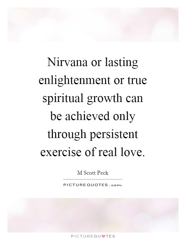 Nirvana or lasting enlightenment or true spiritual growth can be achieved only through persistent exercise of real love Picture Quote #1