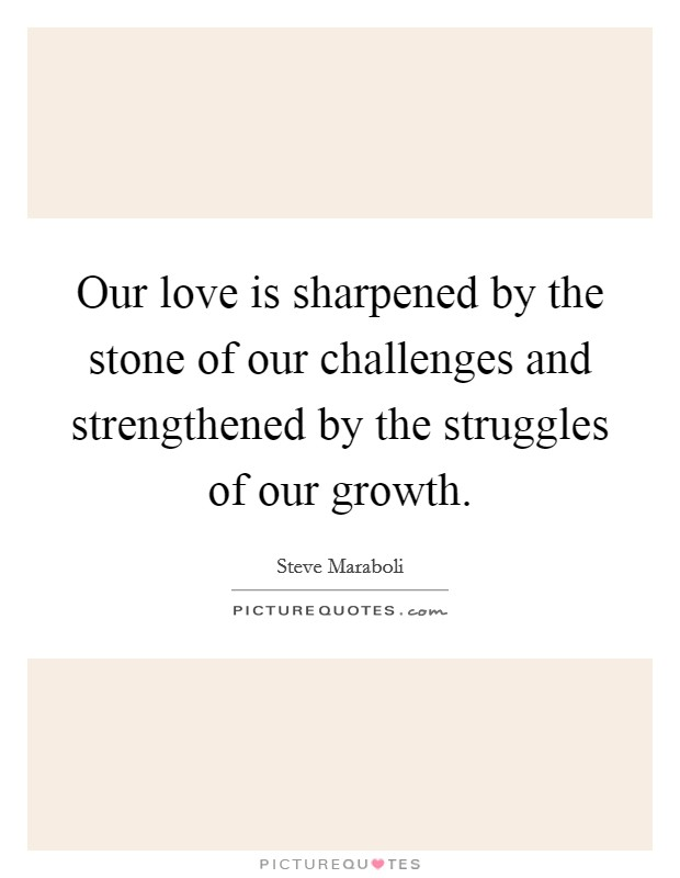 Our love is sharpened by the stone of our challenges and strengthened by the struggles of our growth Picture Quote #1