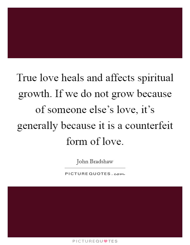 True love heals and affects spiritual growth. If we do not grow because of someone else's love, it's generally because it is a counterfeit form of love Picture Quote #1