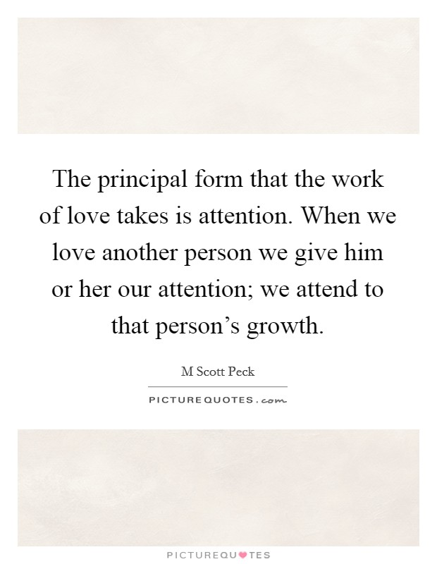 The principal form that the work of love takes is attention. When we love another person we give him or her our attention; we attend to that person's growth Picture Quote #1
