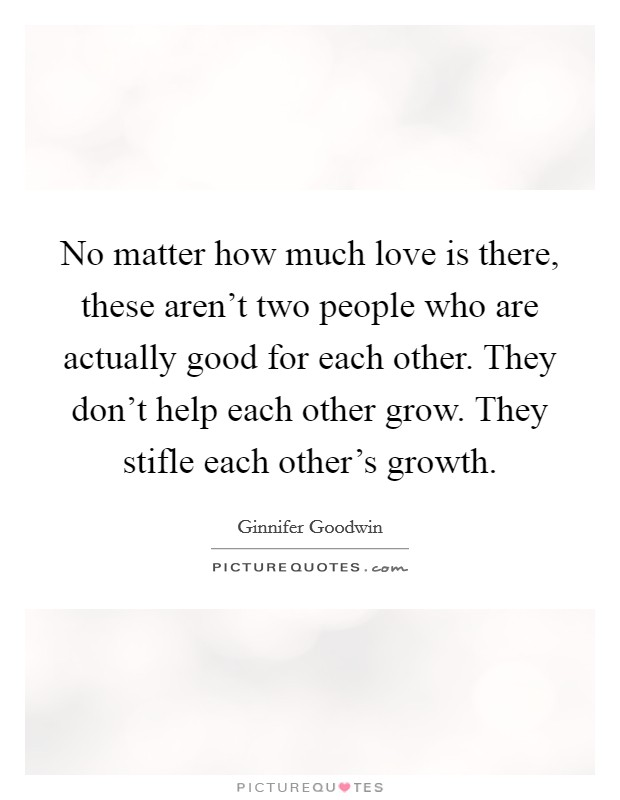 No matter how much love is there, these aren't two people who are actually good for each other. They don't help each other grow. They stifle each other's growth. Picture Quote #1
