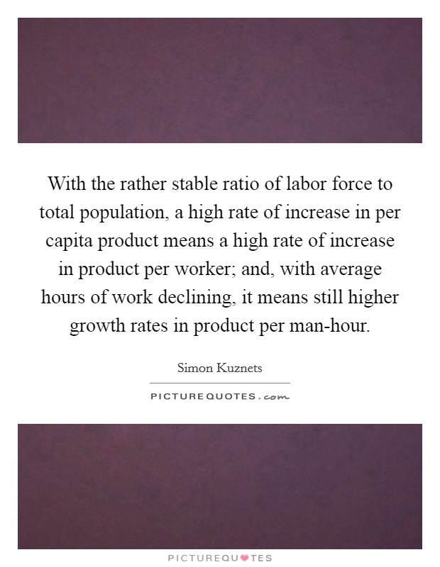 With the rather stable ratio of labor force to total population, a high rate of increase in per capita product means a high rate of increase in product per worker; and, with average hours of work declining, it means still higher growth rates in product per man-hour Picture Quote #1