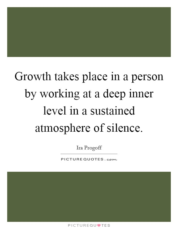 Growth takes place in a person by working at a deep inner level in a sustained atmosphere of silence Picture Quote #1