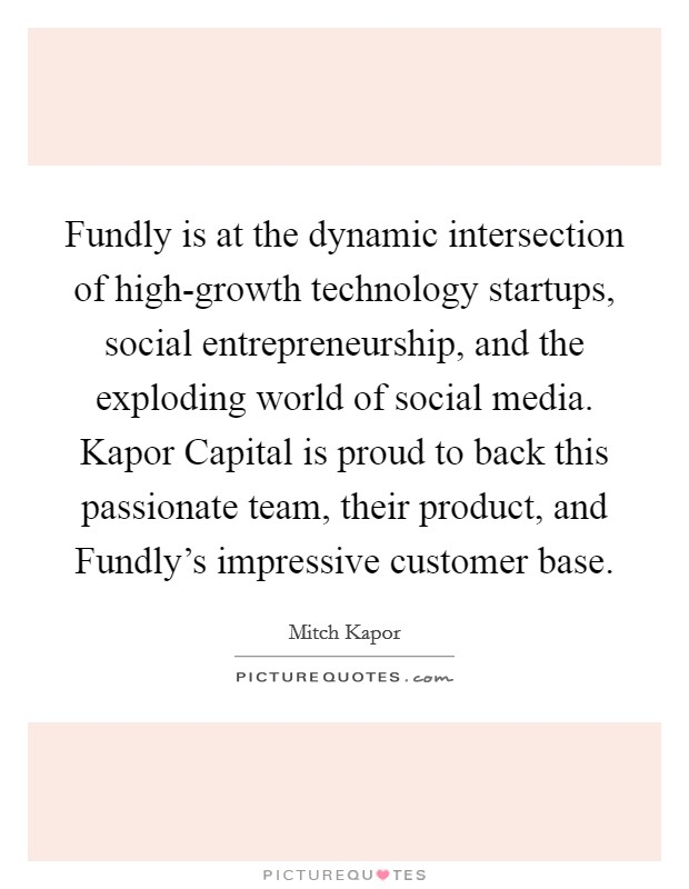 Fundly is at the dynamic intersection of high-growth technology startups, social entrepreneurship, and the exploding world of social media. Kapor Capital is proud to back this passionate team, their product, and Fundly's impressive customer base Picture Quote #1