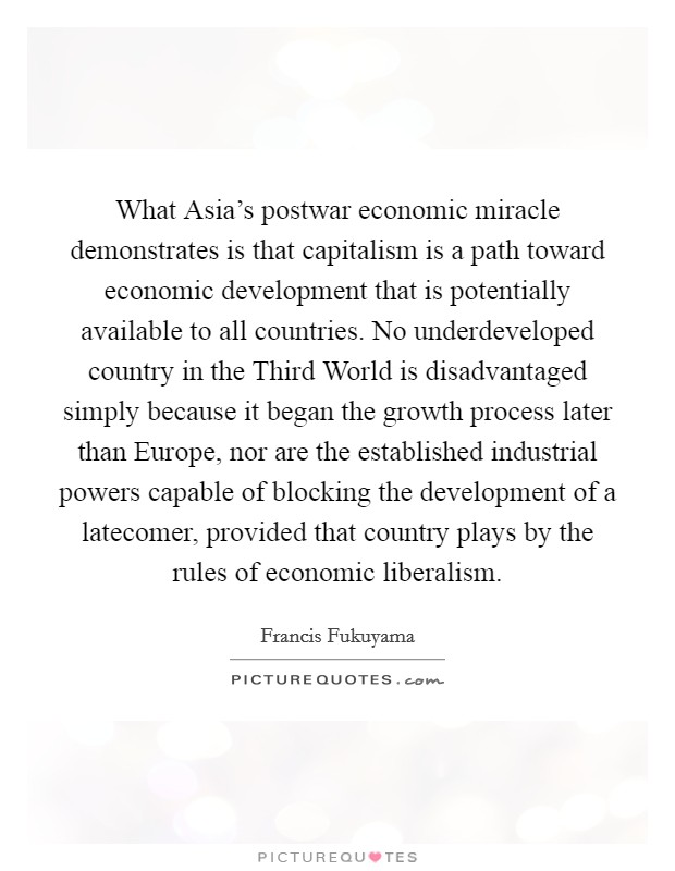 What Asia's postwar economic miracle demonstrates is that capitalism is a path toward economic development that is potentially available to all countries. No underdeveloped country in the Third World is disadvantaged simply because it began the growth process later than Europe, nor are the established industrial powers capable of blocking the development of a latecomer, provided that country plays by the rules of economic liberalism Picture Quote #1