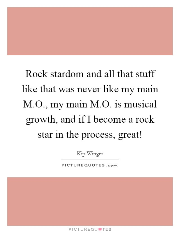 Rock stardom and all that stuff like that was never like my main M.O., my main M.O. is musical growth, and if I become a rock star in the process, great! Picture Quote #1