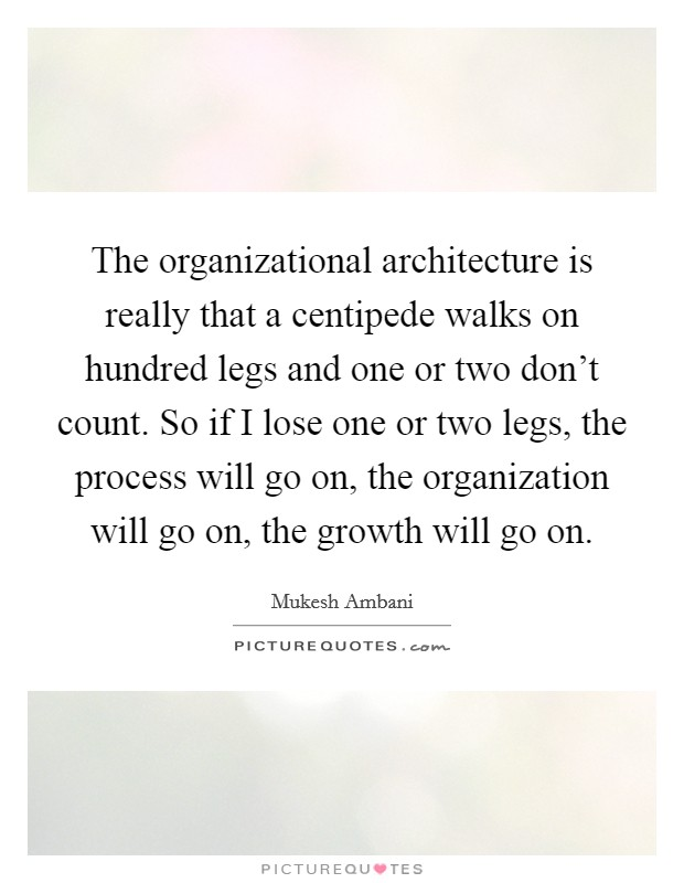 The organizational architecture is really that a centipede walks on hundred legs and one or two don't count. So if I lose one or two legs, the process will go on, the organization will go on, the growth will go on Picture Quote #1