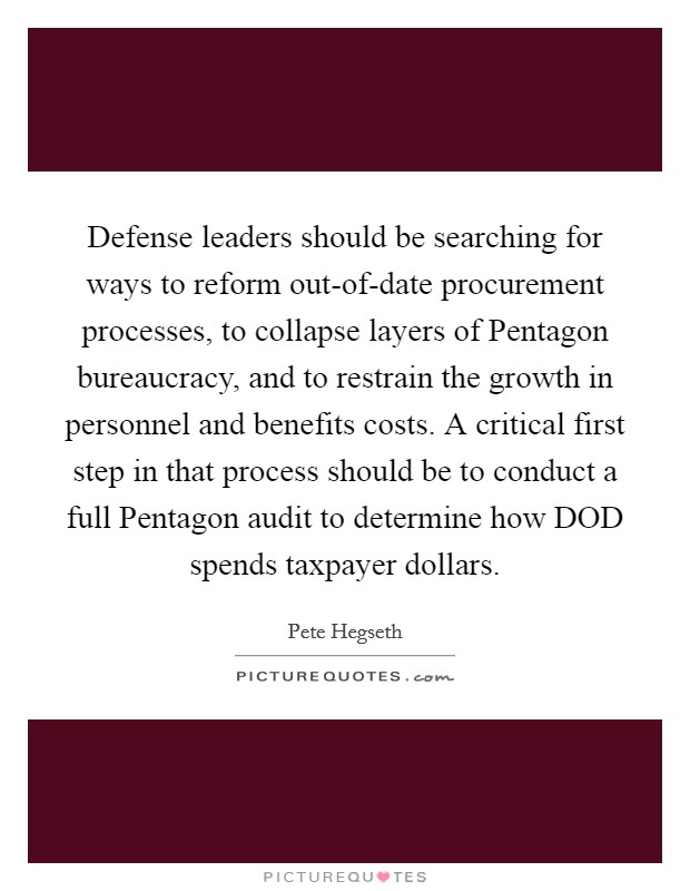 Defense leaders should be searching for ways to reform out-of-date procurement processes, to collapse layers of Pentagon bureaucracy, and to restrain the growth in personnel and benefits costs. A critical first step in that process should be to conduct a full Pentagon audit to determine how DOD spends taxpayer dollars Picture Quote #1