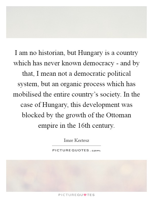 I am no historian, but Hungary is a country which has never known democracy - and by that, I mean not a democratic political system, but an organic process which has mobilised the entire country's society. In the case of Hungary, this development was blocked by the growth of the Ottoman empire in the 16th century Picture Quote #1