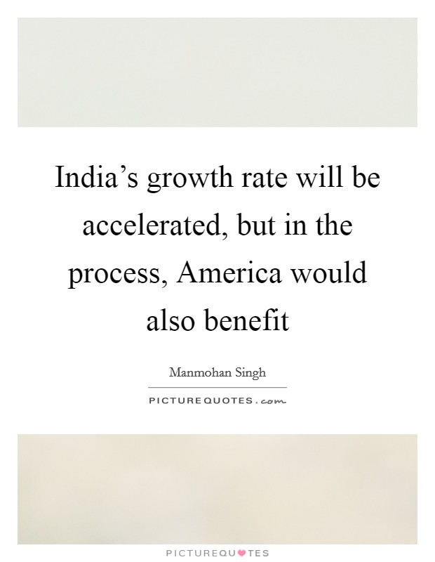 India's growth rate will be accelerated, but in the process, America would also benefit Picture Quote #1