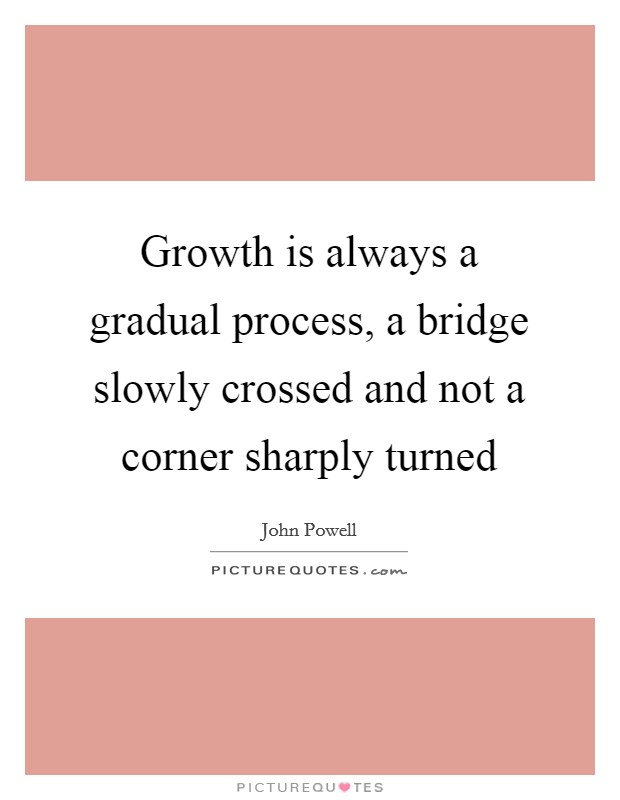 Growth is always a gradual process, a bridge slowly crossed and not a corner sharply turned Picture Quote #1
