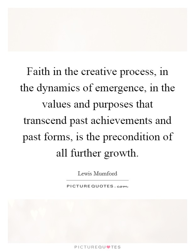 Faith in the creative process, in the dynamics of emergence, in the values and purposes that transcend past achievements and past forms, is the precondition of all further growth Picture Quote #1