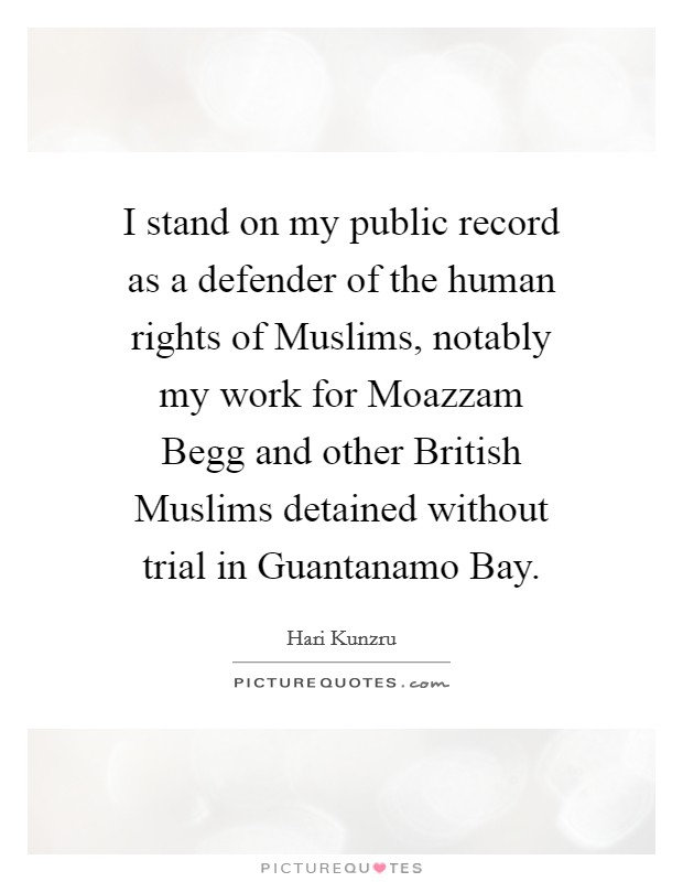 I stand on my public record as a defender of the human rights of Muslims, notably my work for Moazzam Begg and other British Muslims detained without trial in Guantanamo Bay Picture Quote #1