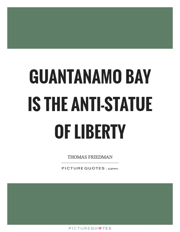 Guantanamo Bay is the anti-Statue of Liberty Picture Quote #1